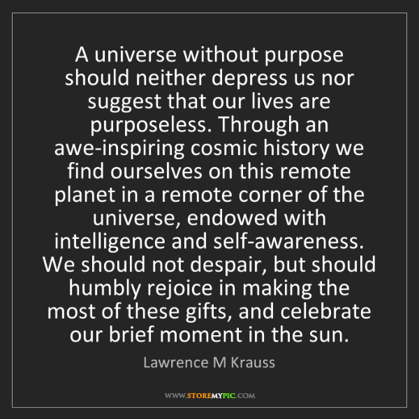 Lawrence M Krauss: A universe without purpose should neither depress us...