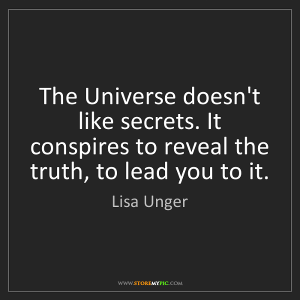 Lisa Unger: The Universe doesn't like secrets. It conspires to reveal...