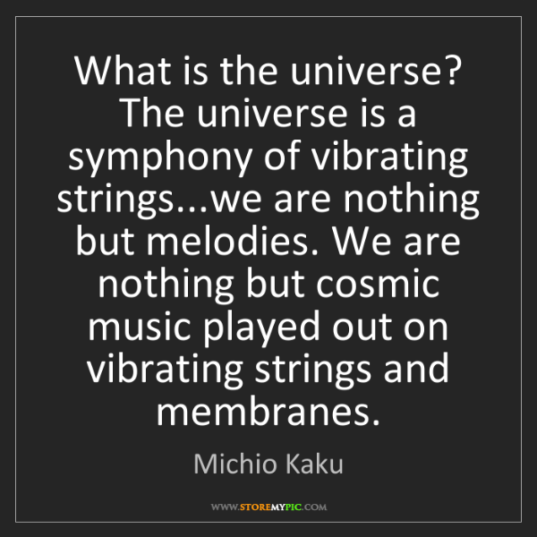 Michio Kaku: What is the universe? The universe is a symphony of vibrating...