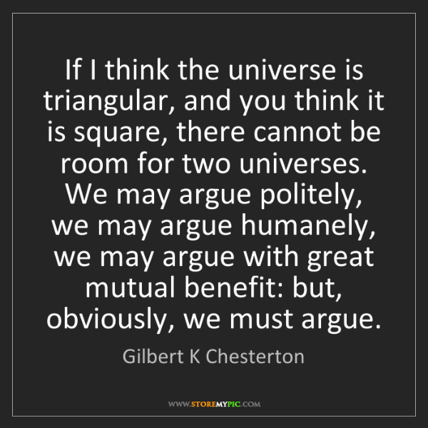 Gilbert K Chesterton: If I think the universe is triangular, and you think...