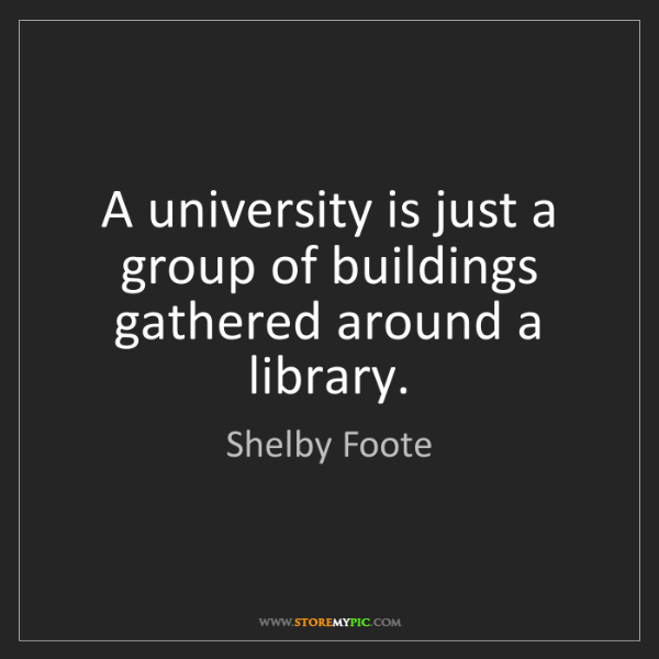 Shelby Foote: A university is just a group of buildings gathered around...
