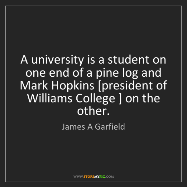 James A Garfield: A university is a student on one end of a pine log and...