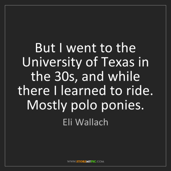 Eli Wallach: But I went to the University of Texas in the 30s, and...