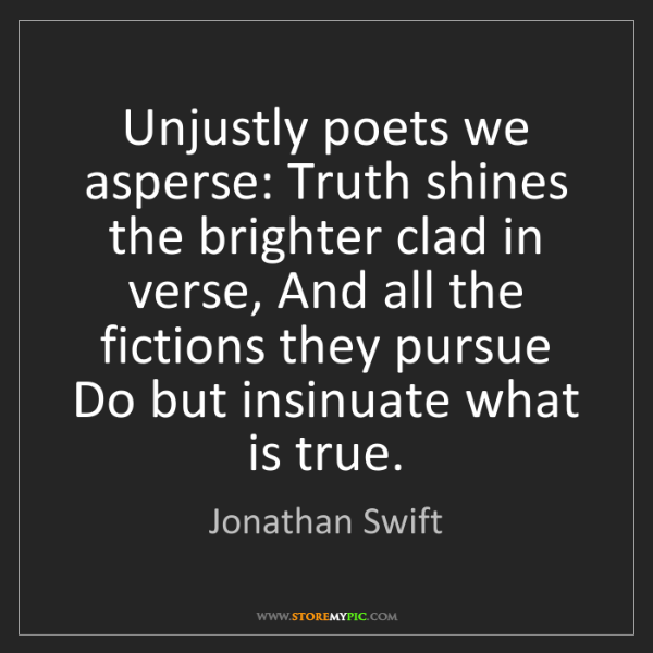 Jonathan Swift: Unjustly poets we asperse: Truth shines the brighter...