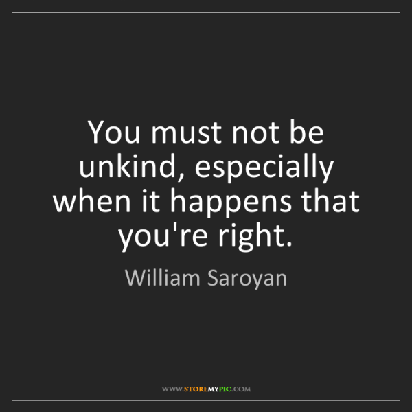 William Saroyan: You must not be unkind, especially when it happens that...