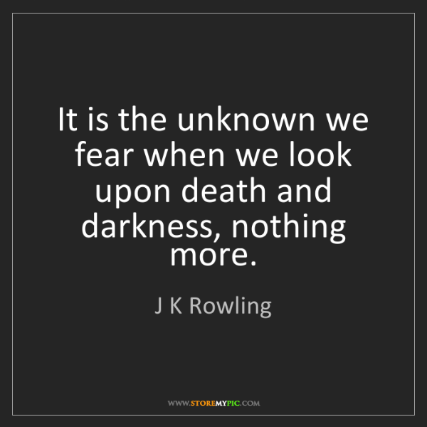 J K Rowling: It is the unknown we fear when we look upon death and...