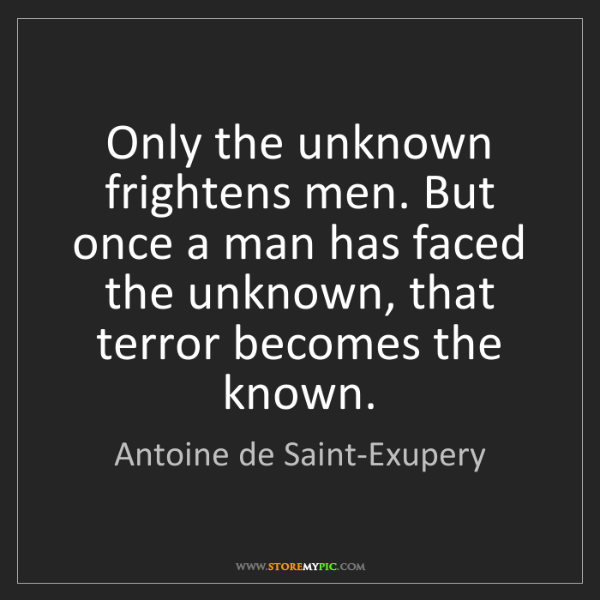 Antoine de Saint-Exupery: Only the unknown frightens men. But once a man has faced...