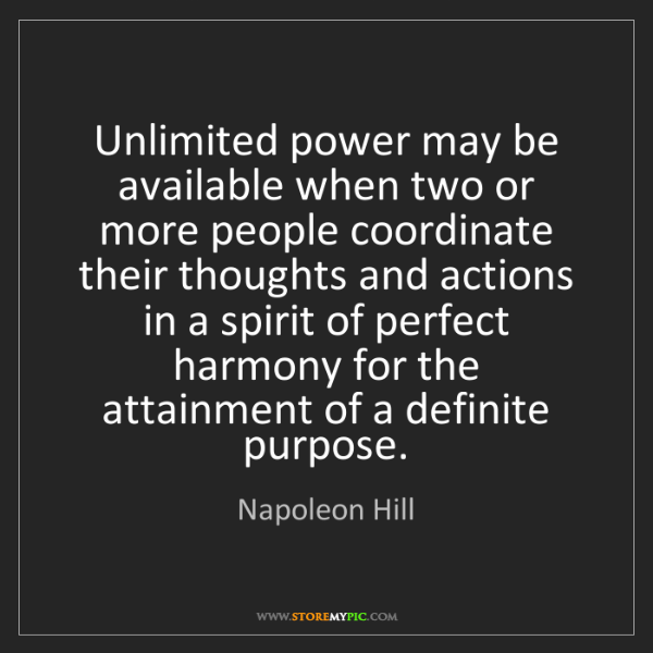 Napoleon Hill: Unlimited power may be available when two or more people...
