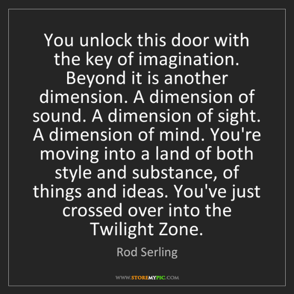 Rod Serling: You unlock this door with the key of imagination. Beyond...