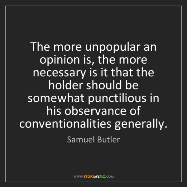 Samuel Butler: The more unpopular an opinion is, the more necessary...