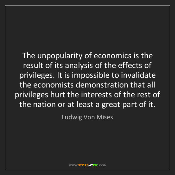 Ludwig Von Mises: The unpopularity of economics is the result of its analysis...