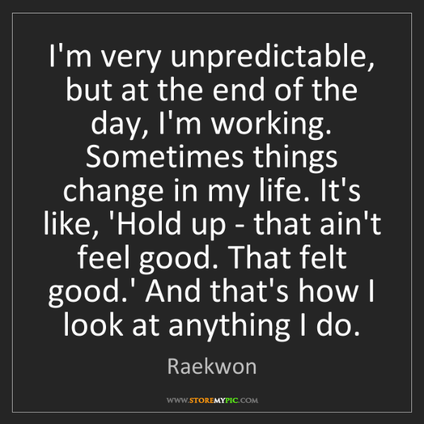Raekwon: I'm very unpredictable, but at the end of the day, I'm...