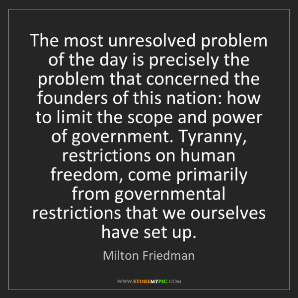 Milton Friedman: The most unresolved problem of the day is precisely the...