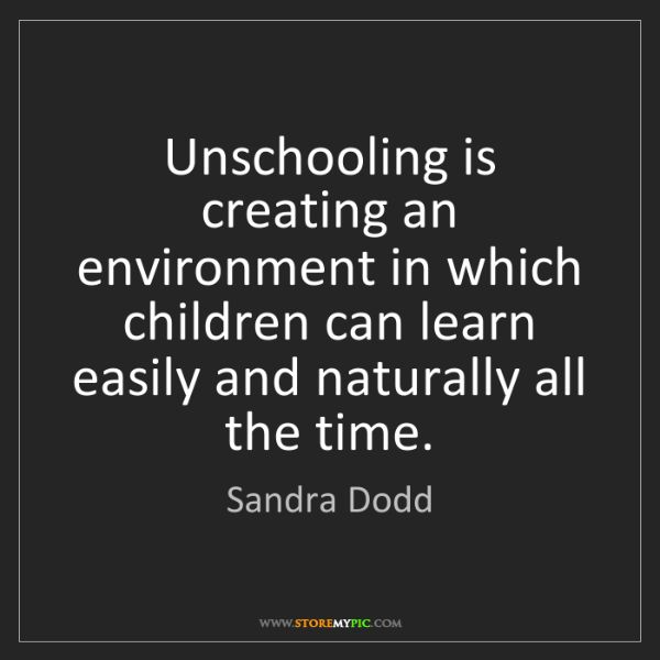 Sandra Dodd: Unschooling is creating an environment in which children...