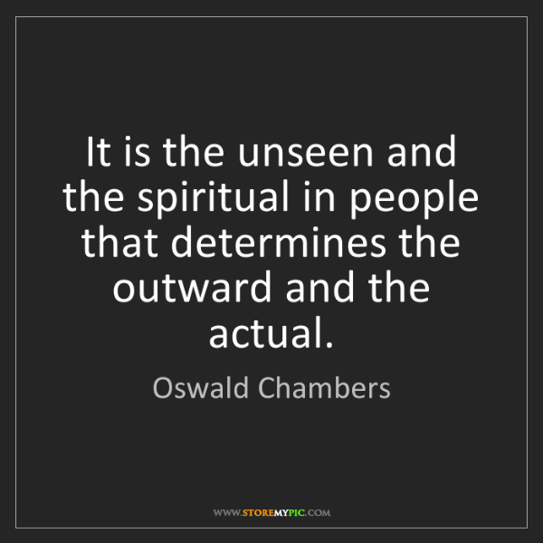 Oswald Chambers: It is the unseen and the spiritual in people that determines...