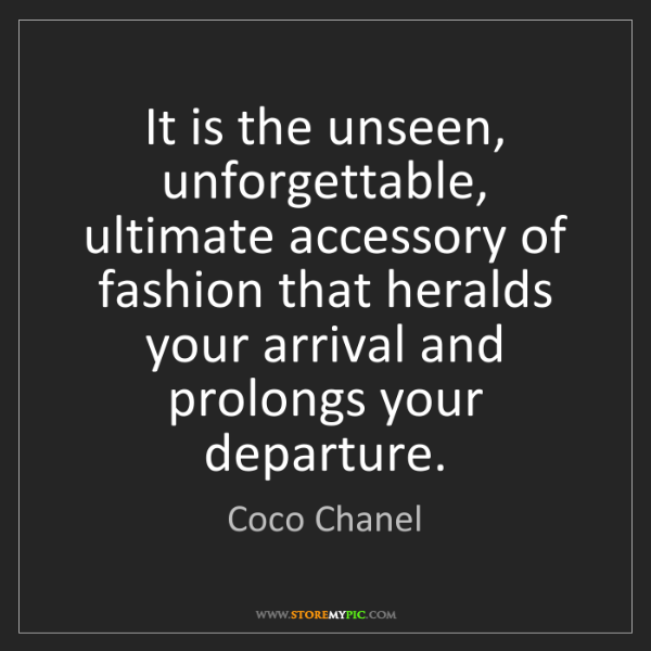 Coco Chanel: It is the unseen, unforgettable, ultimate accessory of...