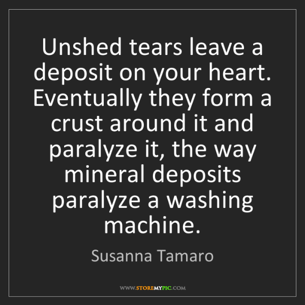 Susanna Tamaro: Unshed tears leave a deposit on your heart. Eventually...