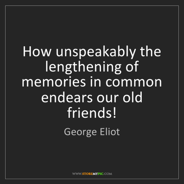 George Eliot: How unspeakably the lengthening of memories in common...