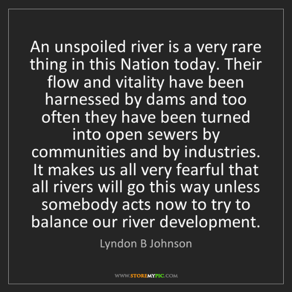 Lyndon B Johnson: An unspoiled river is a very rare thing in this Nation...