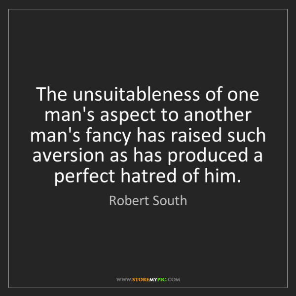 Robert South: The unsuitableness of one man's aspect to another man's...
