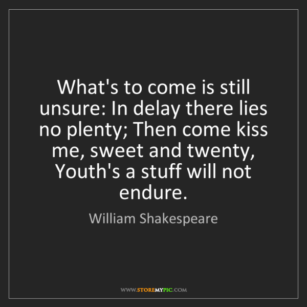 William Shakespeare: What's to come is still unsure: In delay there lies no...