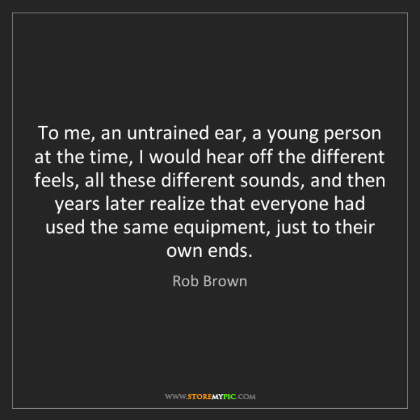 Rob Brown: To me, an untrained ear, a young person at the time,...
