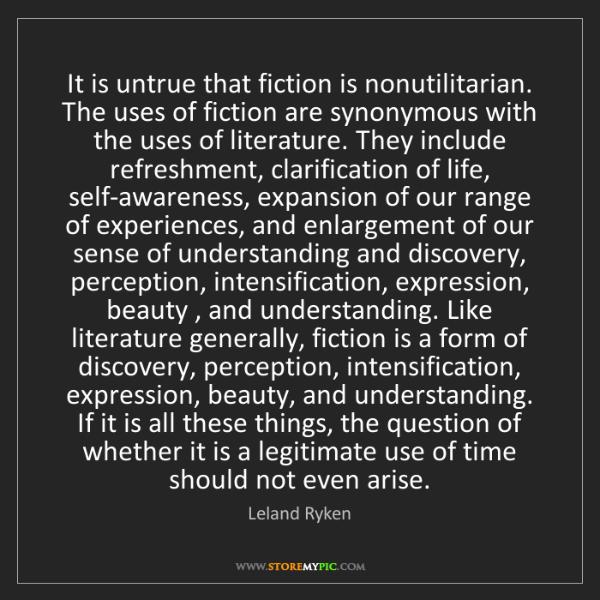 Leland Ryken: It is untrue that fiction is nonutilitarian. The uses...