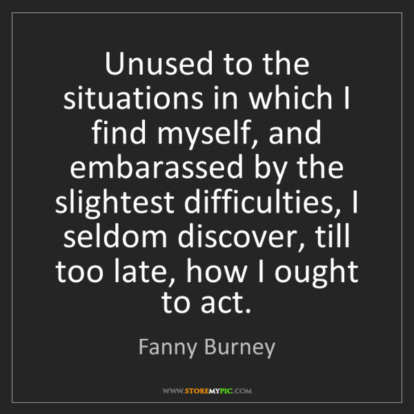 Fanny Burney: Unused to the situations in which I find myself, and...