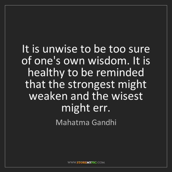 Mahatma Gandhi: It is unwise to be too sure of one's own wisdom. It is...