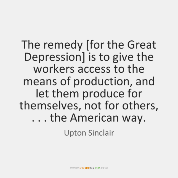 The remedy [for the Great Depression] is to give the workers access ...