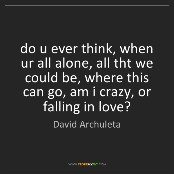 David Archuleta: do u ever think, when ur all alone, all tht we could...