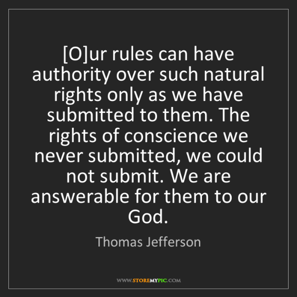 Thomas Jefferson: [O]ur rules can have authority over such natural rights...