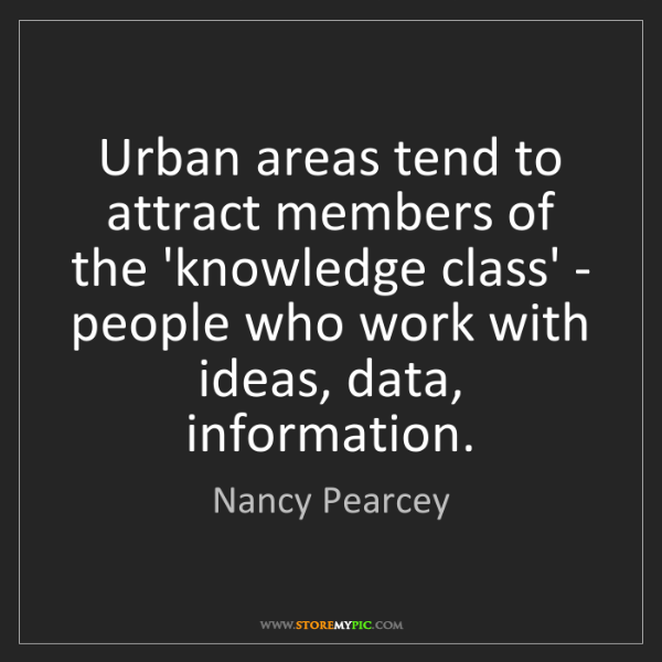 Nancy Pearcey: Urban areas tend to attract members of the 'knowledge...