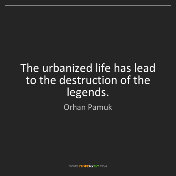 Orhan Pamuk: The urbanized life has lead to the destruction of the...