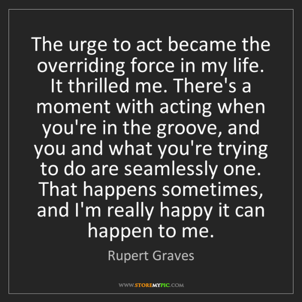 Rupert Graves: The urge to act became the overriding force in my life....
