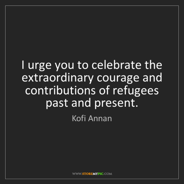 Kofi Annan: I urge you to celebrate the extraordinary courage and...