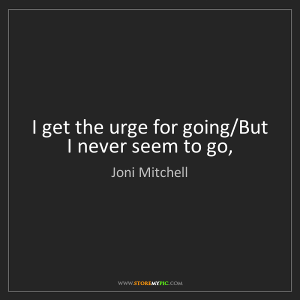 Joni Mitchell: I get the urge for going/But I never seem to go,
