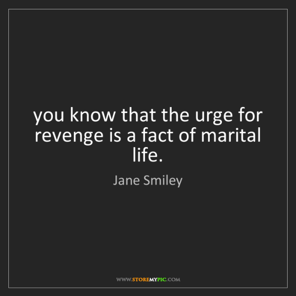 Jane Smiley: you know that the urge for revenge is a fact of marital...