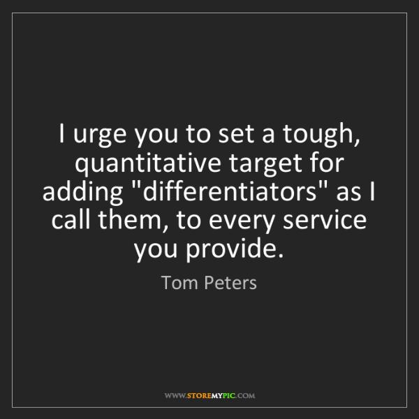 Tom Peters: I urge you to set a tough, quantitative target for adding...