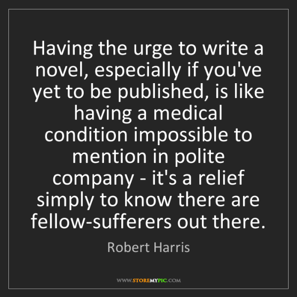 Robert Harris: Having the urge to write a novel, especially if you've...