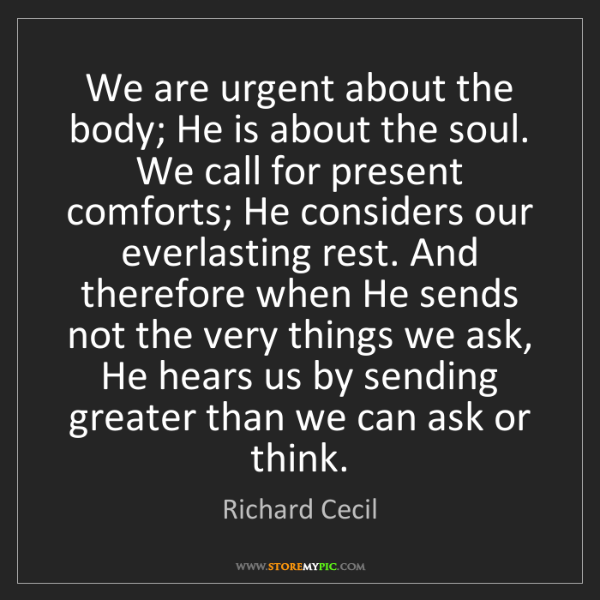 Richard Cecil: We are urgent about the body; He is about the soul. We...