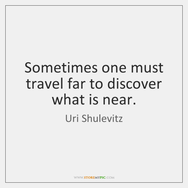 Sometimes one must travel far to discover what is near.