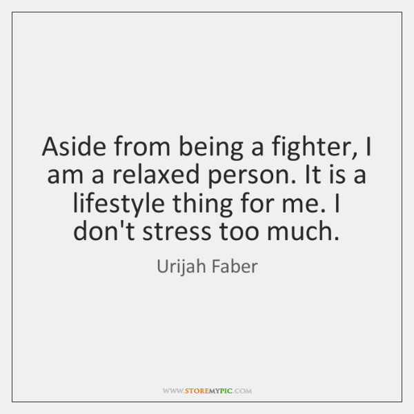 Aside from being a fighter, I am a relaxed person. It is ...