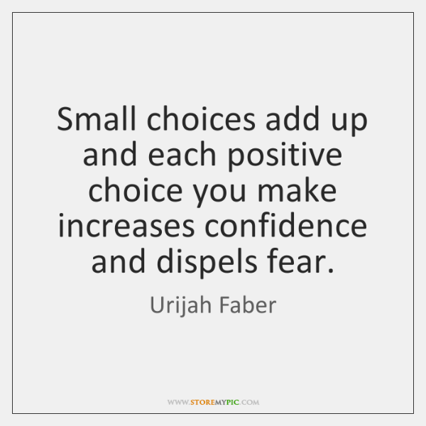 Small choices add up and each positive choice you make increases confidence ...