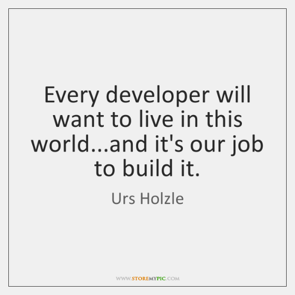 Every developer will want to live in this world...and it's our ...