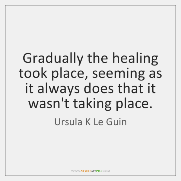 Gradually the healing took place, seeming as it always does that it ...