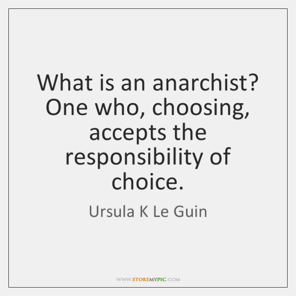 What is an anarchist? One who, choosing, accepts the responsibility of choice.