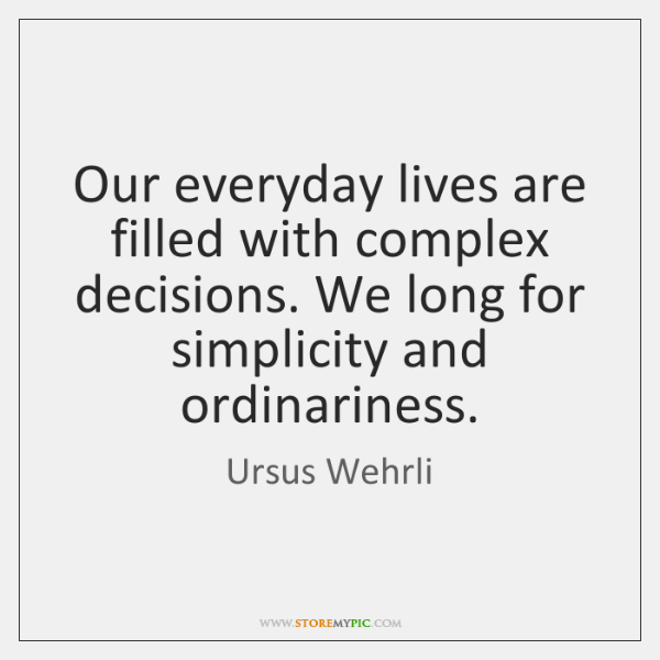 Our everyday lives are filled with complex decisions. We long for simplicity ...
