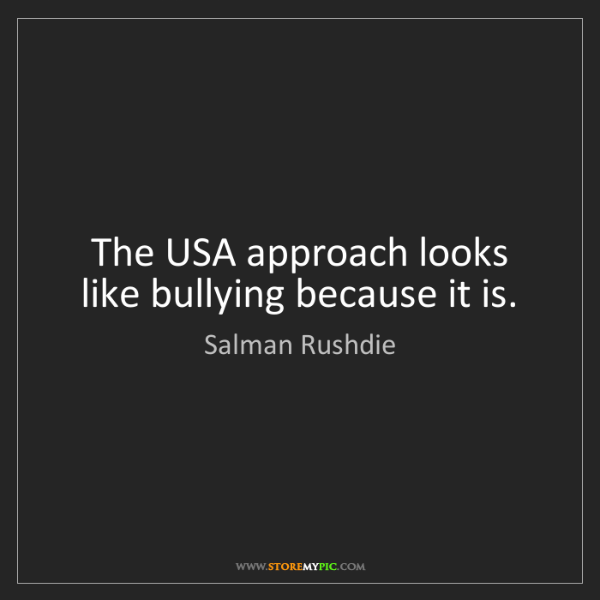 Salman Rushdie: The USA approach looks like bullying because it is.