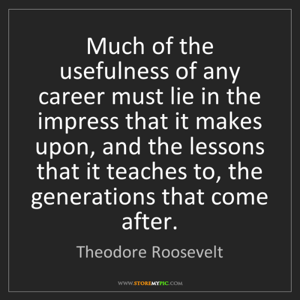 Theodore Roosevelt: Much of the usefulness of any career must lie in the...